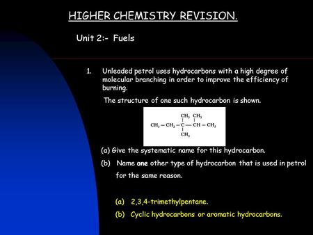 HIGHER CHEMISTRY REVISION. Unit 2:- Fuels 1.Unleaded petrol uses hydrocarbons with a high degree of molecular branching in order to improve the efficiency.