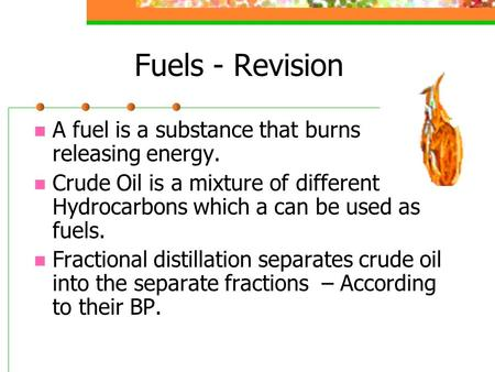 Fuels - Revision A fuel is a substance that burns releasing energy. Crude Oil is a mixture of different Hydrocarbons which a can be used as fuels. Fractional.