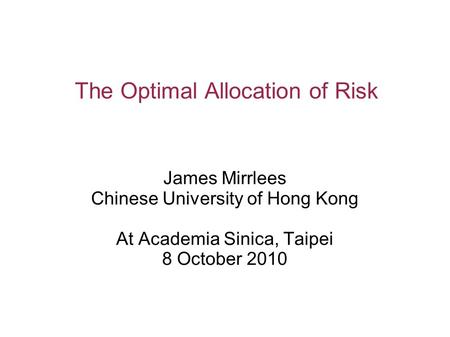 The Optimal Allocation of Risk James Mirrlees Chinese University of Hong Kong At Academia Sinica, Taipei 8 October 2010.