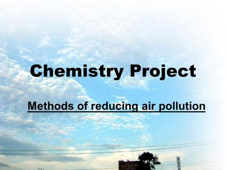 Chemistry Project Methods of reducing air pollution.