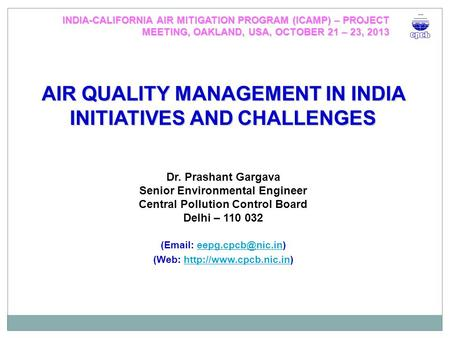 AIR QUALITY MANAGEMENT IN INDIA INITIATIVES AND CHALLENGES Dr. Prashant Gargava Senior Environmental Engineer Central Pollution Control Board Delhi – 110.