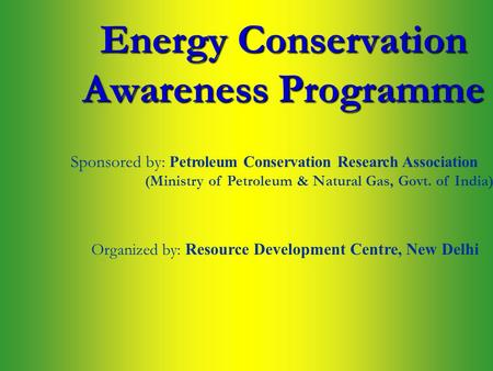 <strong>Energy</strong> Conservation Awareness Programme Sponsored by: P etroleum Conservation Research Association Organized by: Resource Development Centre, New Delhi.