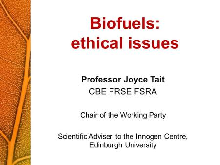 Biofuels: ethical issues Professor Joyce Tait CBE FRSE FSRA Chair of the Working Party Scientific Adviser to the Innogen Centre, Edinburgh University.