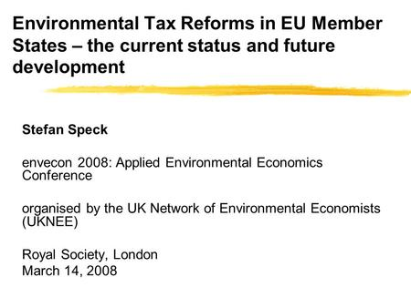 Environmental Tax Reforms in EU Member States – the current status and future development Stefan Speck envecon 2008: Applied Environmental Economics Conference.