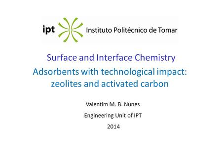Surface and Interface Chemistry Adsorbents with technological impact: zeolites and activated carbon Valentim M. B. Nunes Engineering Unit of IPT 2014.