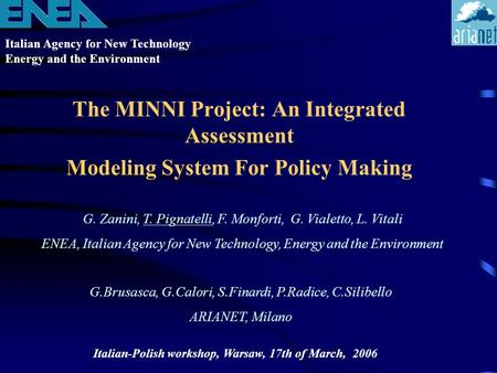Italian Agency for New Technology Energy and the Environment Italian-Polish workshop, Warsaw, 17th of March, 2006 The MINNI Project: An Integrated Assessment.