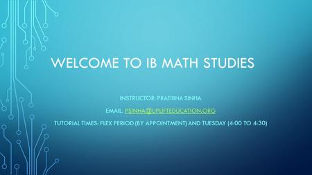 WELCOME TO IB MATH STUDIES INSTRUCTOR: PRATIBHA SINHA   TUTORIAL TIMES: FLEX PERIOD (BY APPOINTMENT)