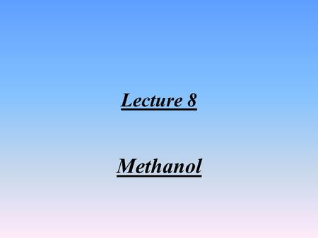 Lecture 8 Methanol 1-Introduction: Methanol is the simplest alcohol, and is a light, volatile (Less than petrol), colorless, falmmable liquid with a.