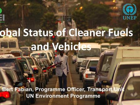1 Bert Fabian, Programme Officer, Transport Unit UN Environment Programme Global Status of Cleaner Fuels and Vehicles.