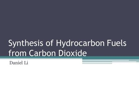 Synthesis of Hydrocarbon Fuels from Carbon Dioxide Daniel Li.