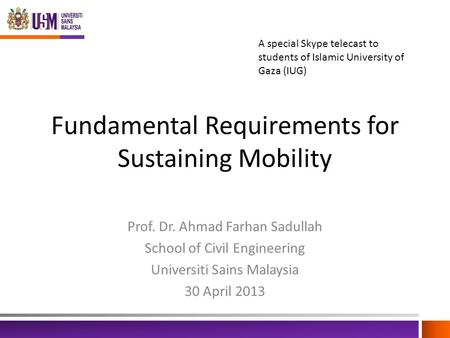 Fundamental Requirements for Sustaining Mobility Prof. Dr. Ahmad Farhan Sadullah School of Civil Engineering Universiti Sains Malaysia 30 April 2013 A.