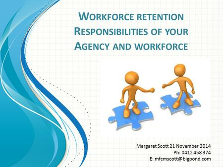 W ORKFORCE RETENTION R ESPONSIBILITIES OF YOUR A GENCY AND WORKFORCE Margaret Scott 21 November 2014 Ph: 0412 458 374 E: