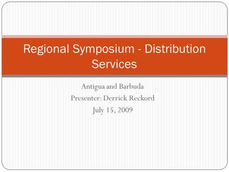 Antigua and Barbuda Presenter: Derrick Reckord July 15, 2009 Regional Symposium - Distribution Services.