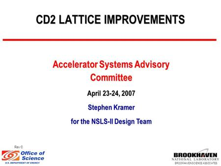 BROOKHAVEN SCIENCE ASSOCIATES CD2 LATTICE IMPROVEMENTS Accelerator Systems Advisory Committee April 23-24, 2007 Stephen Kramer for the NSLS-II Design Team.