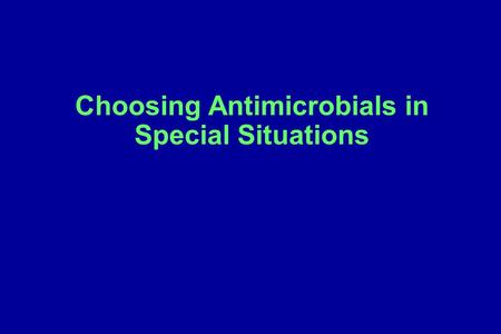 Choosing Antimicrobials in Special Situations. Additional considerations in making a final antibiotic selection Site of action – (Will the antibiotic.