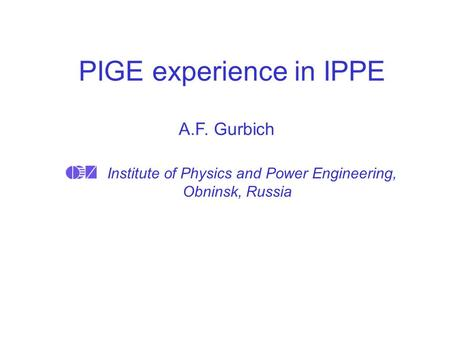 PIGE experience in IPPE Institute of Physics and Power Engineering, Obninsk, Russia A.F. Gurbich.