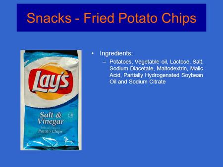 Snacks - Fried Potato Chips Ingredients: –Potatoes, Vegetable oil, Lactose, Salt, Sodium Diacetate, Maltodextrin, Malic Acid, Partially Hydrogenated Soybean.