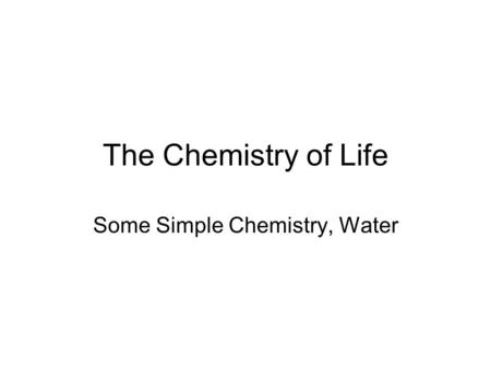 The Chemistry of Life Some Simple Chemistry, Water.