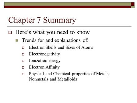 Chapter 7 Summary  Here's what you need to know Trends for and explanations of:  Electron Shells and Sizes of Atoms  Electronegativity  Ionization.