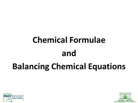 Chemical Formulae and Balancing Chemical Equations.