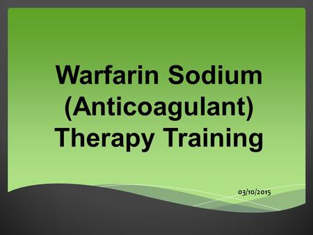 Warfarin Sodium (Anticoagulant) Therapy Training 03/10/2015.