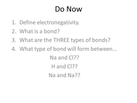 Do Now 1.Define electronegativity. 2.What is a bond? 3.What are the THREE types of bonds? 4.What type of bond will form between… Na and Cl?? H and Cl??