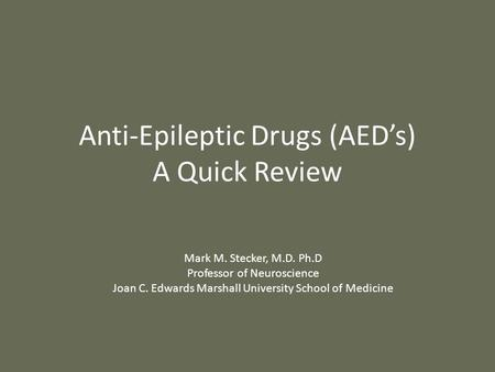 Anti-Epileptic Drugs (AED's) A Quick Review Mark M. Stecker, M.D. Ph.D Professor of Neuroscience Joan C. Edwards Marshall University School of Medicine.