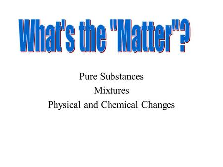 Pure Substances Mixtures Physical and Chemical Changes.