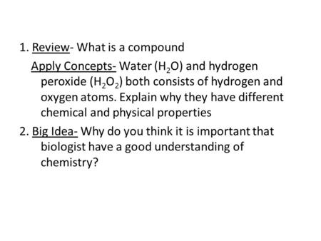 1. Review- What is a compound Apply Concepts- Water (H 2 O) and hydrogen peroxide (H 2 O 2 ) both consists of hydrogen and oxygen atoms. Explain why they.
