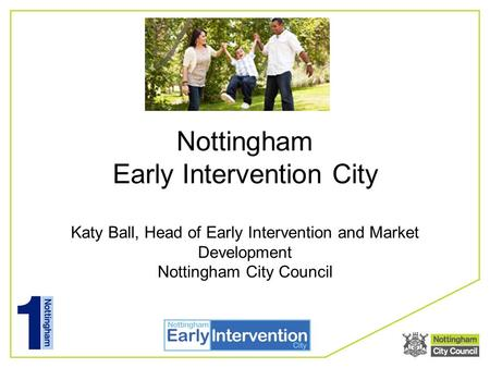 Nottingham Early Intervention City Katy Ball, Head of Early Intervention and Market Development Nottingham City Council.