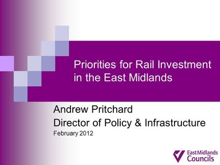 Priorities for Rail Investment in the East Midlands Andrew Pritchard Director of Policy & Infrastructure February 2012.