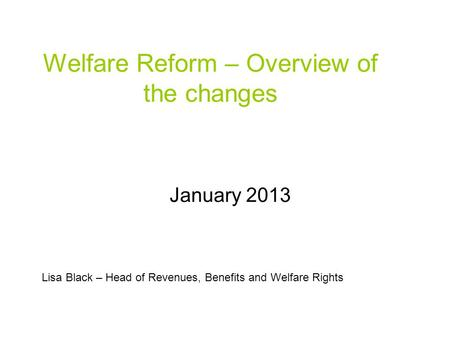 Welfare Reform – Overview of the changes January 2013 Lisa Black – Head of Revenues, Benefits and Welfare Rights.