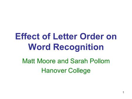 1 Effect of Letter Order on Word Recognition Matt Moore and Sarah Pollom Hanover College.