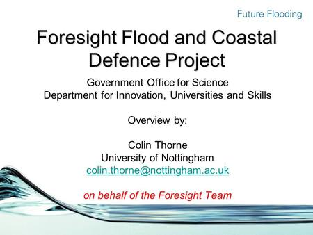Foresight Flood and Coastal Defence Project Government Office for Science Department for Innovation, Universities and Skills Overview by: Colin Thorne.