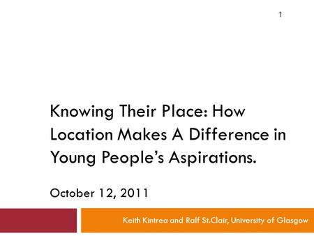 Knowing Their Place: How Location Makes A Difference in Young People's Aspirations. October 12, 2011 Keith Kintrea and Ralf St.Clair, University of Glasgow.