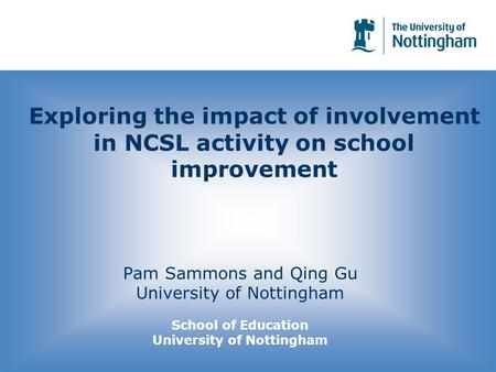 Exploring the impact of involvement in NCSL activity on school improvement Pam Sammons and Qing Gu University of Nottingham School of Education University.