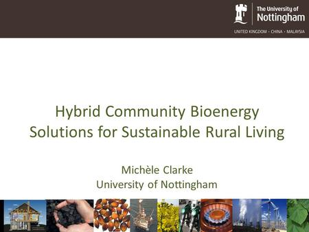 Hybrid Community Bioenergy Solutions for Sustainable Rural Living Michèle Clarke University of Nottingham.