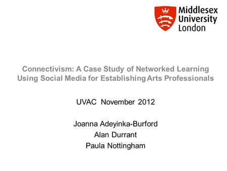 Connectivism: A Case Study of Networked Learning Using Social Media for Establishing Arts Professionals UVAC November 2012 Joanna Adeyinka-Burford Alan.