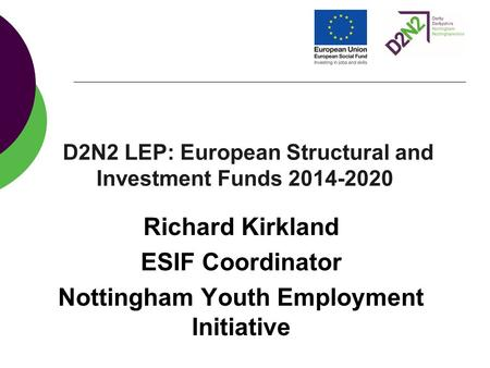 D2N2 LEP: European Structural and Investment Funds 2014-2020 Richard Kirkland ESIF Coordinator Nottingham Youth Employment Initiative.