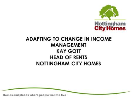 Homes and places where people want to live ADAPTING TO CHANGE IN INCOME MANAGEMENT KAY GOTT HEAD OF RENTS NOTTINGHAM CITY HOMES.