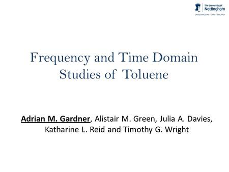 Frequency and Time Domain Studies of Toluene Adrian M. Gardner, Alistair M. Green, Julia A. Davies, Katharine L. Reid and Timothy G. Wright.