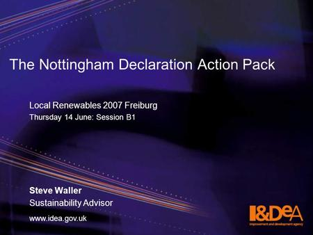 Www.idea.gov.uk The Nottingham Declaration Action Pack Local Renewables 2007 Freiburg Thursday 14 June: Session B1 Steve Waller Sustainability Advisor.