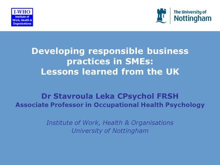 Dr Stavroula Leka CPsychol FRSH Associate Professor in Occupational Health Psychology Institute of Work, Health & Organisations University of Nottingham.