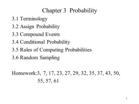 1 Chapter 3 Probability 3.1 Terminology 3.2 Assign Probability 3.3 Compound Events 3.4 Conditional Probability 3.5 Rules of Computing Probabilities 3.6.