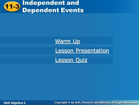 Holt Algebra 2 11-3 Independent and Dependent Events 11-3 Independent and Dependent Events Holt Algebra 2 Warm Up Warm Up Lesson Presentation Lesson Presentation.