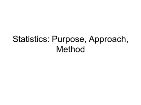 Statistics: Purpose, Approach, Method. The Basic Approach The basic principle behind the use of statistical tests of significance can be stated as: Compare.