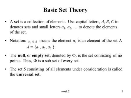 Week 21 Basic Set Theory A set is a collection of elements. Use capital letters, A, B, C to denotes sets and small letters a 1, a 2, … to denote the elements.