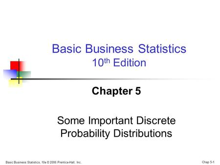 Basic Business Statistics, 10e © 2006 Prentice-Hall, Inc.. Chap 5-1 Chapter 5 Some Important Discrete Probability Distributions Basic Business Statistics.