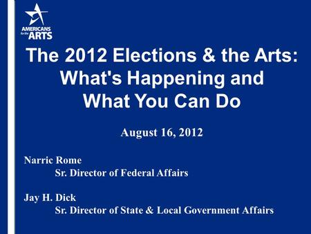 The 2012 Elections & the Arts: What's Happening and What You Can Do August 16, 2012 Narric Rome Sr. Director of Federal Affairs Jay H. Dick Sr. Director.