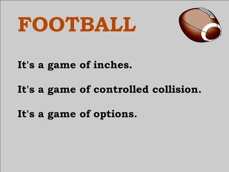 FOOTBALL It's a game of inches. It's a game of controlled collision. It's a game of options.